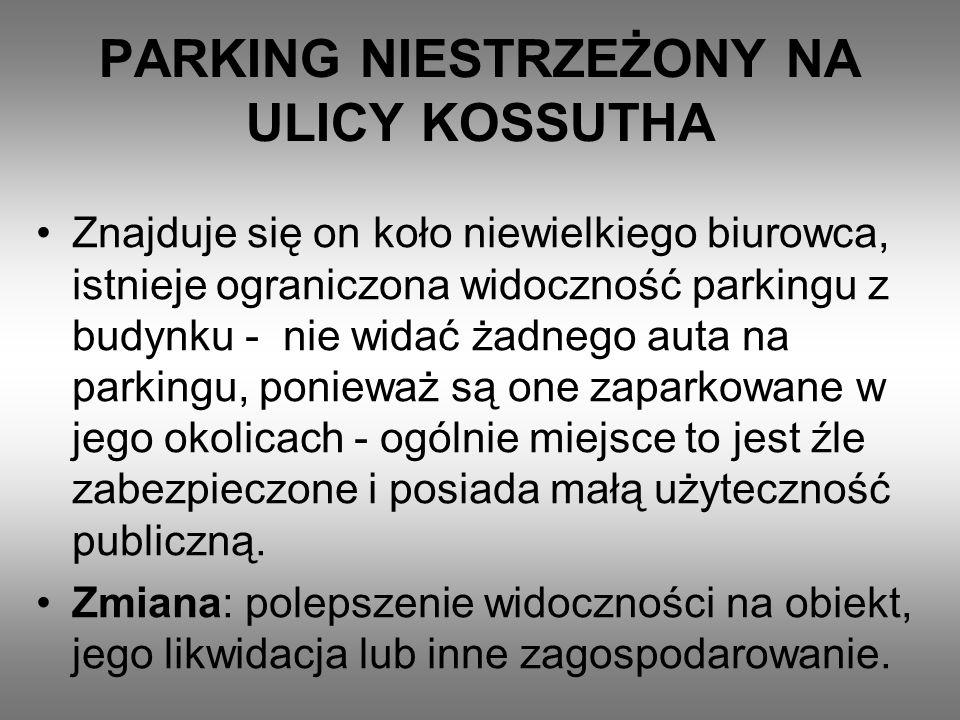 PARKING NIESTRZEŻONY NA ULICY KOSSUTHA Znajduje się on koło niewielkiego biurowca, istnieje ograniczona widoczność parkingu z budynku - nie widać żadnego auta na parkingu, ponieważ są one zaparkowane w jego okolicach - ogólnie miejsce to jest źle zabezpieczone i posiada małą użyteczność publiczną.
