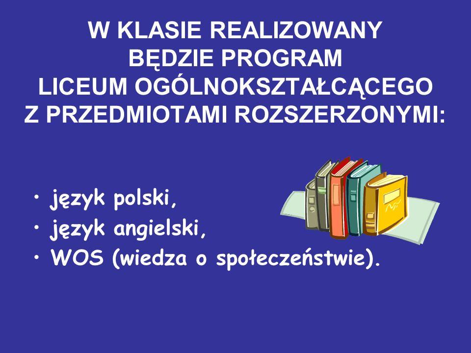 W KLASIE REALIZOWANY BĘDZIE PROGRAM LICEUM OGÓLNOKSZTAŁCĄCEGO Z PRZEDMIOTAMI ROZSZERZONYMI: język polski, język angielski, WOS (wiedza o społeczeństwi