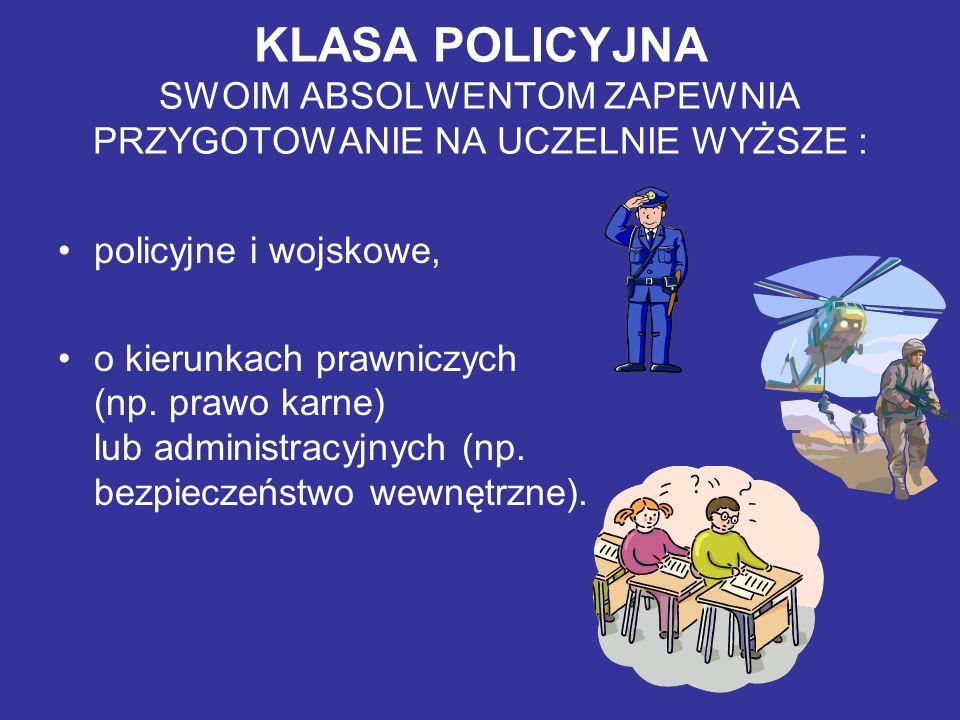 KLASA POLICYJNA SWOIM ABSOLWENTOM ZAPEWNIA PRZYGOTOWANIE NA UCZELNIE WYŻSZE : policyjne i wojskowe, o kierunkach prawniczych (np. prawo karne) lub adm