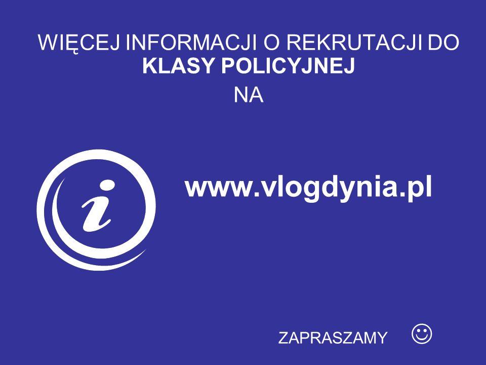 WIĘCEJ INFORMACJI O REKRUTACJI DO KLASY POLICYJNEJ NA www.vlogdynia.pl ZAPRASZAMY