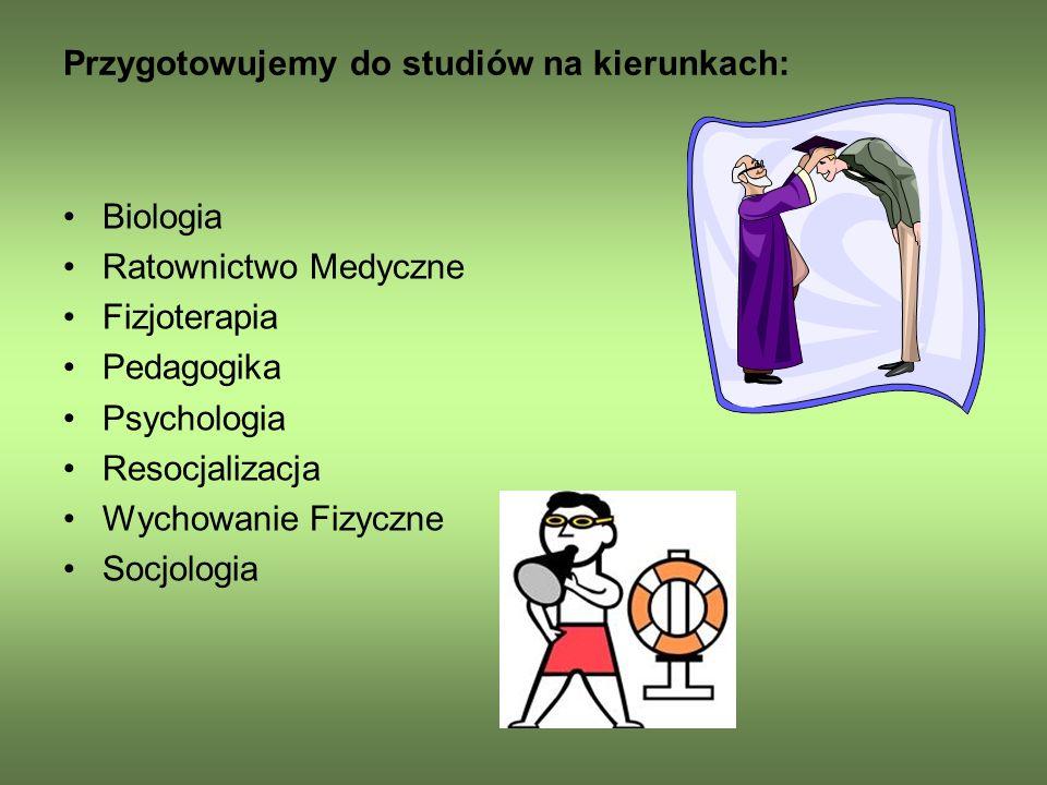 Przygotowujemy do studiów na kierunkach: Biologia Ratownictwo Medyczne Fizjoterapia Pedagogika Psychologia Resocjalizacja Wychowanie Fizyczne Socjologia