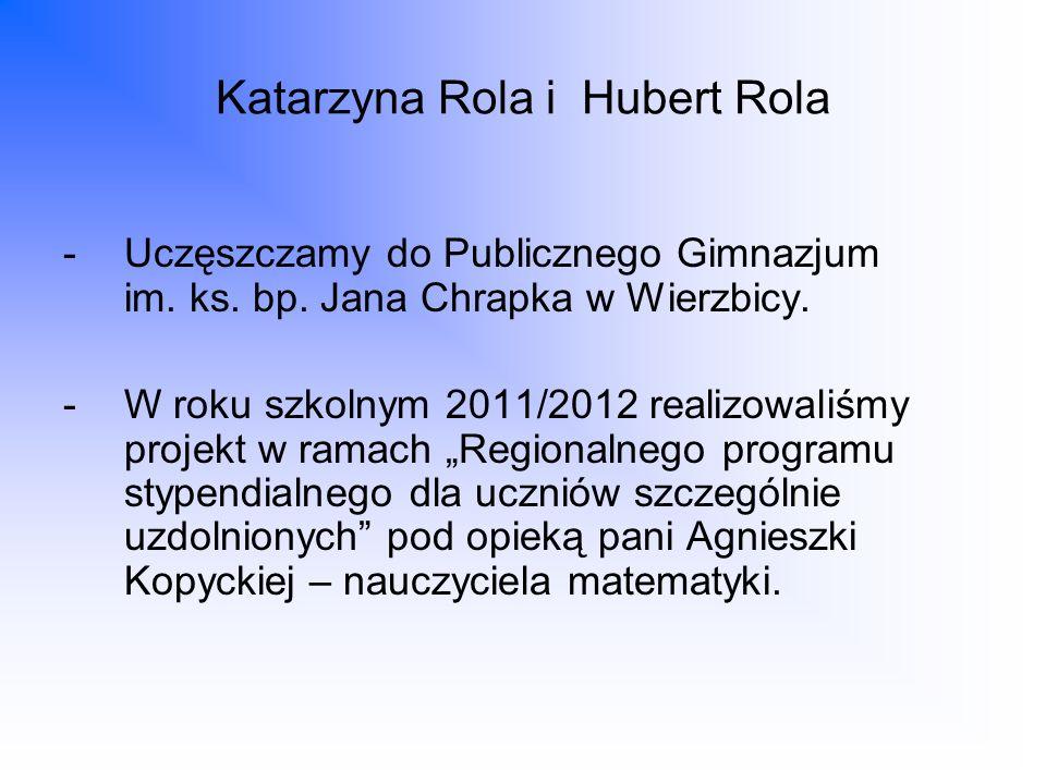 Katarzyna Rola i Hubert Rola -Uczęszczamy do Publicznego Gimnazjum im. ks. bp. Jana Chrapka w Wierzbicy. -W roku szkolnym 2011/2012 realizowaliśmy pro