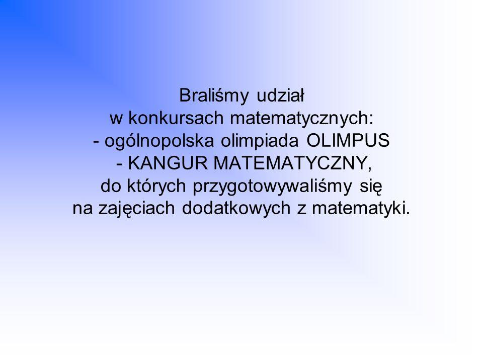 Braliśmy udział w konkursach matematycznych: - ogólnopolska olimpiada OLIMPUS - KANGUR MATEMATYCZNY, do których przygotowywaliśmy się na zajęciach dodatkowych z matematyki.