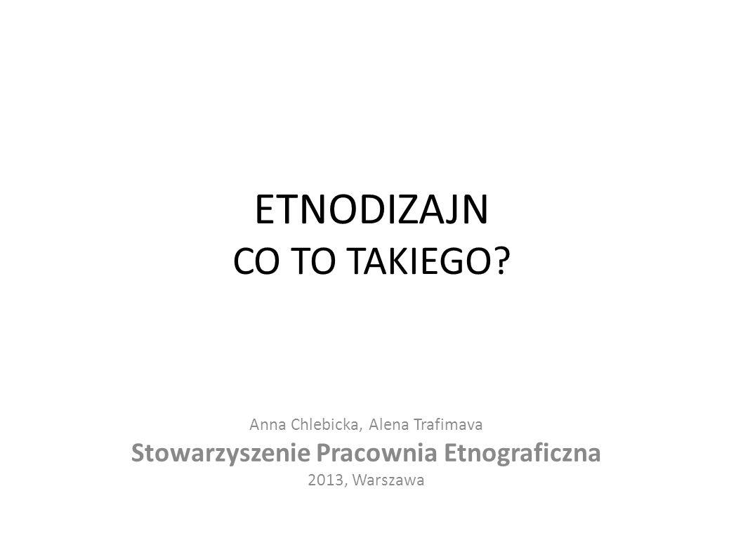 ETNODIZAJN CO TO TAKIEGO? Anna Chlebicka, Alena Trafimava Stowarzyszenie Pracownia Etnograficzna 2013, Warszawa