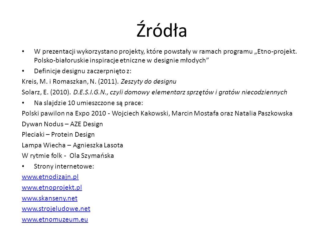 Źródła W prezentacji wykorzystano projekty, które powstały w ramach programu Etno-projekt. Polsko-białoruskie inspiracje etniczne w designie młodych D