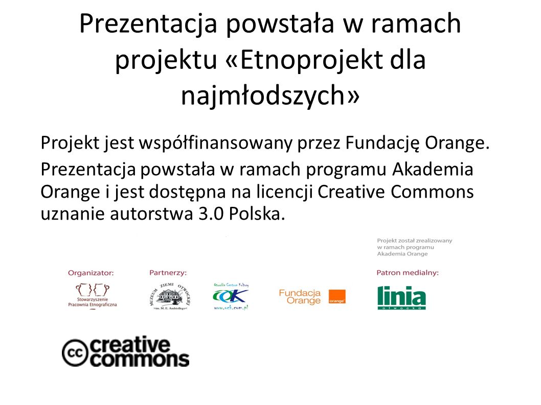 Prezentacja powstała w ramach projektu «Etnoprojekt dla najmłodszych» Projekt jest współfinansowany przez Fundację Orange. Prezentacja powstała w rama
