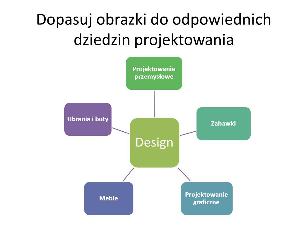 Dopasuj obrazki do odpowiednich dziedzin projektowania Design Projektowanie przemysłowe Zabawki Projektowanie graficzne MebleUbrania i buty