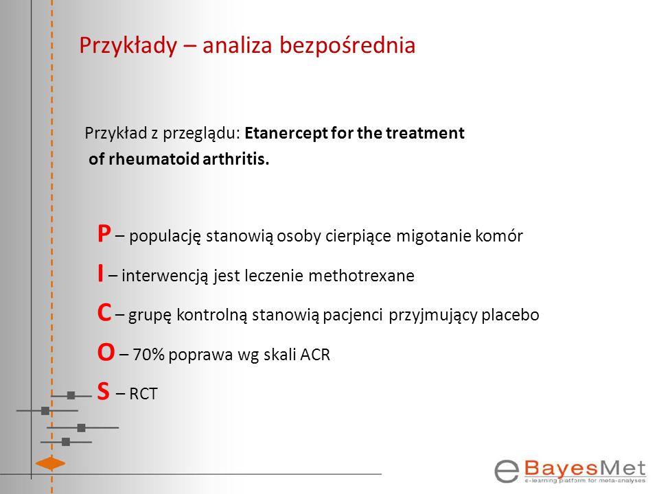 Przykłady – analiza bezpośrednia Przykład z przeglądu: Etanercept for the treatment of rheumatoid arthritis. P – populację stanowią osoby cierpiące mi