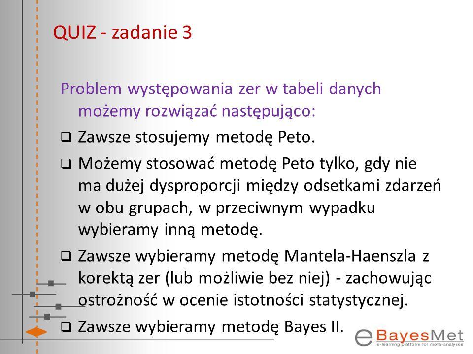 QUIZ - zadanie 3 Problem występowania zer w tabeli danych możemy rozwiązać następująco: Zawsze stosujemy metodę Peto. Możemy stosować metodę Peto tylk