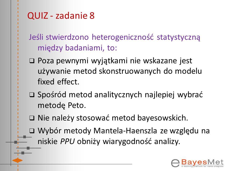 QUIZ - zadanie 8 Jeśli stwierdzono heterogeniczność statystyczną między badaniami, to: Poza pewnymi wyjątkami nie wskazane jest używanie metod skonstr