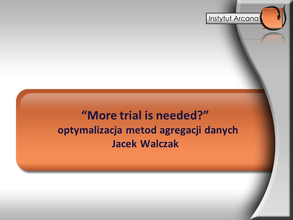 More trial is needed? optymalizacja metod agregacji danych Jacek Walczak