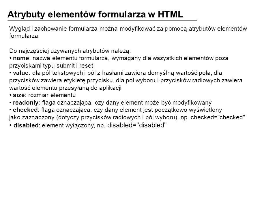 Atrybuty elementów formularza w HTML Wygląd i zachowanie formularza można modyfikować za pomocą atrybutów elementów formularza.
