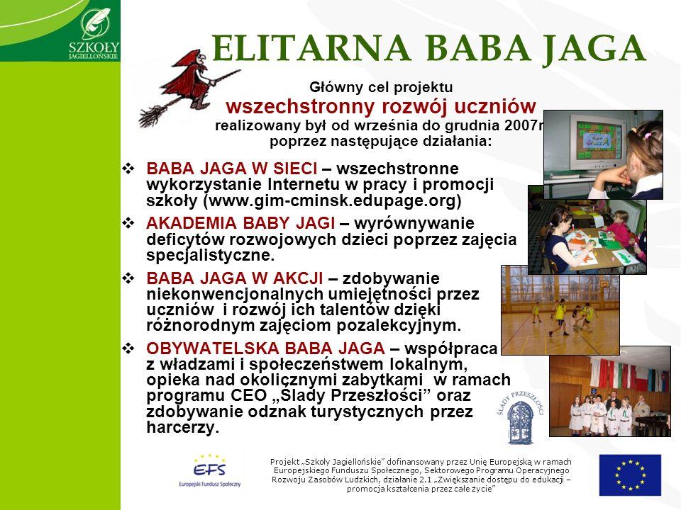 Projekt Szkoły Jagiellońskie dofinansowany przez Unię Europejską w ramach Europejskiego Funduszu Społecznego, Sektorowego Programu Operacyjnego Rozwoju Zasobów Ludzkich, działanie 2.1 Zwiększanie dostępu do edukacji – promocja kształcenia przez całe życie ELITARNA BABA JAGA BABA JAGA W SIECI – wszechstronne wykorzystanie Internetu w pracy i promocji szkoły (www.gim-cminsk.edupage.org) AKADEMIA BABY JAGI – wyrównywanie deficytów rozwojowych dzieci poprzez zajęcia specjalistyczne.