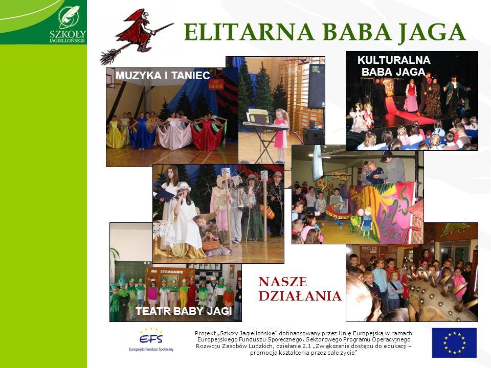 Projekt Szkoły Jagiellońskie dofinansowany przez Unię Europejską w ramach Europejskiego Funduszu Społecznego, Sektorowego Programu Operacyjnego Rozwoju Zasobów Ludzkich, działanie 2.1 Zwiększanie dostępu do edukacji – promocja kształcenia przez całe życie ELITARNA BABA JAGA TEATR BABY JAGI MUZYKA I TANIEC KULTURALNA BABA JAGA NASZE DZIAŁANIA