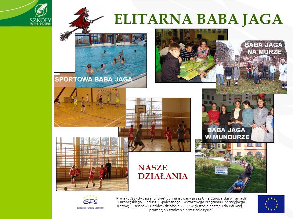 Projekt Szkoły Jagiellońskie dofinansowany przez Unię Europejską w ramach Europejskiego Funduszu Społecznego, Sektorowego Programu Operacyjnego Rozwoju Zasobów Ludzkich, działanie 2.1 Zwiększanie dostępu do edukacji – promocja kształcenia przez całe życie ELITARNA BABA JAGA BABA JAGA W MUNDURZE BABA JAGA NA MURZE SPORTOWA BABA JAGA NASZE DZIAŁANIA