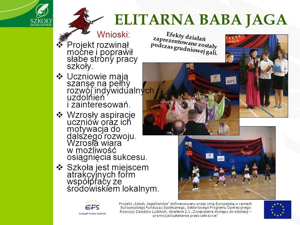 Projekt Szkoły Jagiellońskie dofinansowany przez Unię Europejską w ramach Europejskiego Funduszu Społecznego, Sektorowego Programu Operacyjnego Rozwoju Zasobów Ludzkich, działanie 2.1 Zwiększanie dostępu do edukacji – promocja kształcenia przez całe życie ELITARNA BABA JAGA Wnioski: Projekt rozwinął mocne i poprawił słabe strony pracy szkoły.