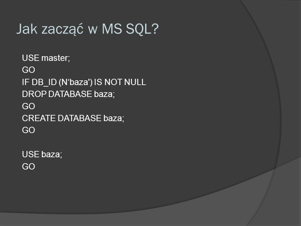 Jak zacząć w MS SQL? USE master; GO IF DB_ID (Nbaza') IS NOT NULL DROP DATABASE baza; GO CREATE DATABASE baza; GO USE baza; GO