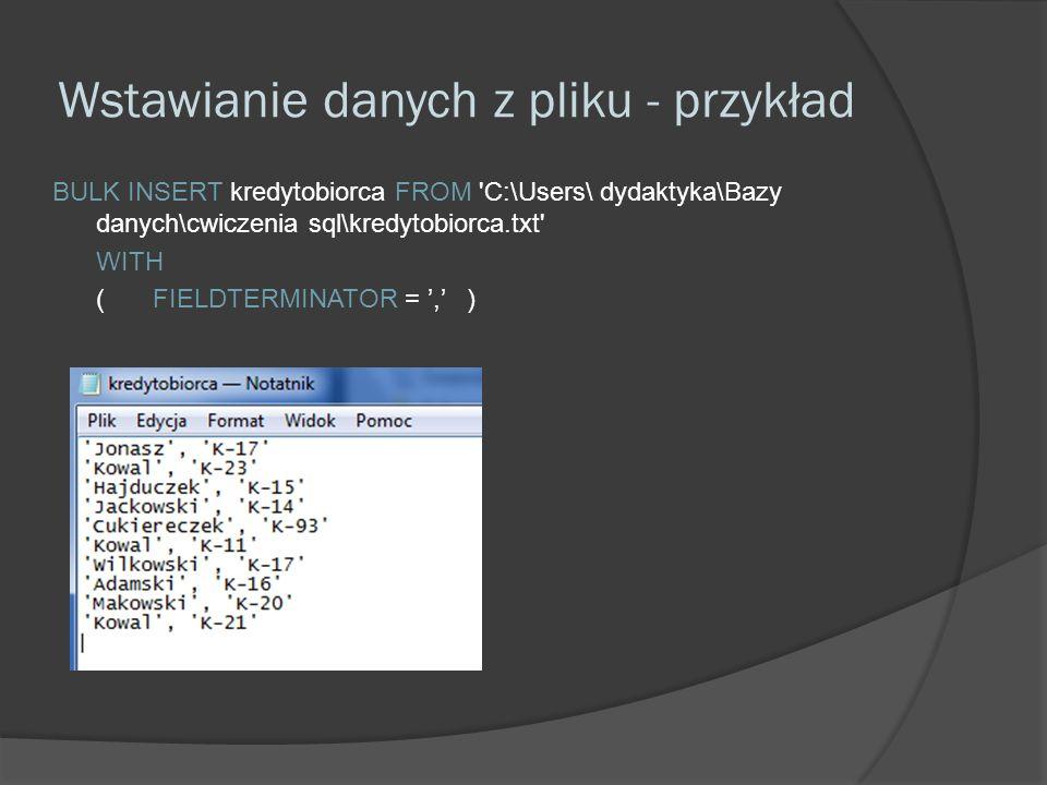 Wstawianie danych z pliku - przykład BULK INSERT kredytobiorca FROM C:\Users\ dydaktyka\Bazy danych\cwiczenia sql\kredytobiorca.txt WITH (FIELDTERMINATOR =,)
