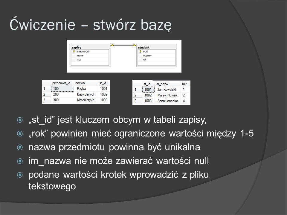 Ćwiczenie – stwórz bazę st_id jest kluczem obcym w tabeli zapisy, rok powinien mieć ograniczone wartości między 1-5 nazwa przedmiotu powinna być unikalna im_nazwa nie może zawierać wartości null podane wartości krotek wprowadzić z pliku tekstowego