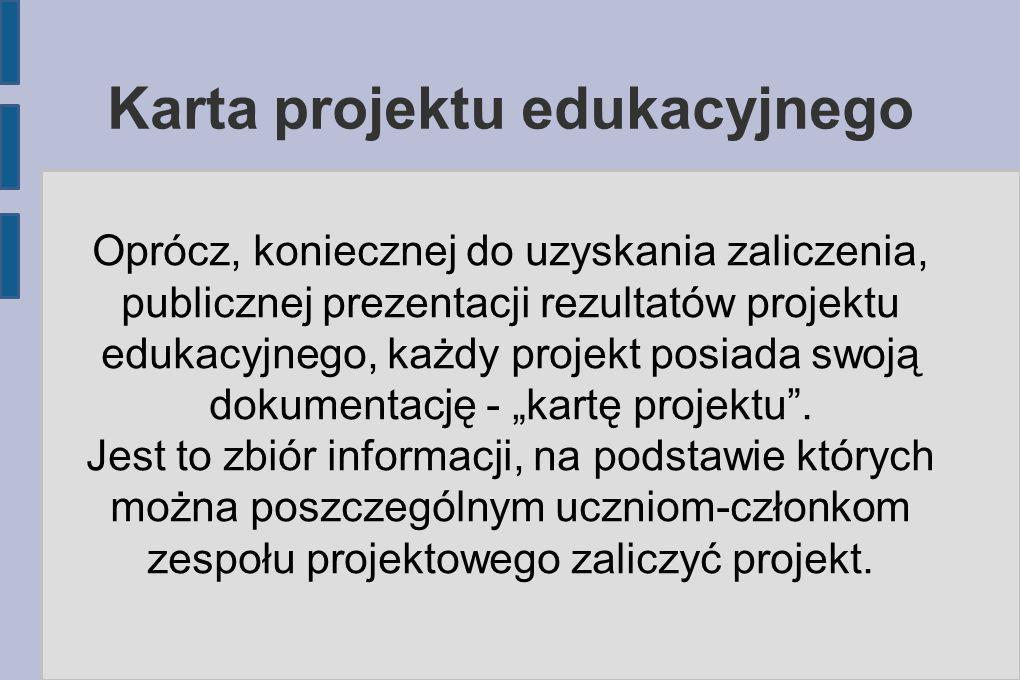 Karta projektu edukacyjnego Oprócz, koniecznej do uzyskania zaliczenia, publicznej prezentacji rezultatów projektu edukacyjnego, każdy projekt posiada