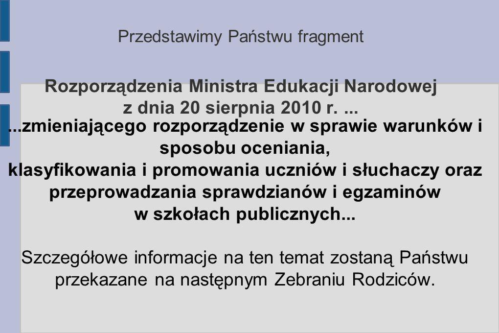Przedstawimy Państwu fragment Rozporządzenia Ministra Edukacji Narodowej z dnia 20 sierpnia 2010 r.......zmieniającego rozporządzenie w sprawie warunków i sposobu oceniania, klasyfikowania i promowania uczniów i słuchaczy oraz przeprowadzania sprawdzianów i egzaminów w szkołach publicznych...