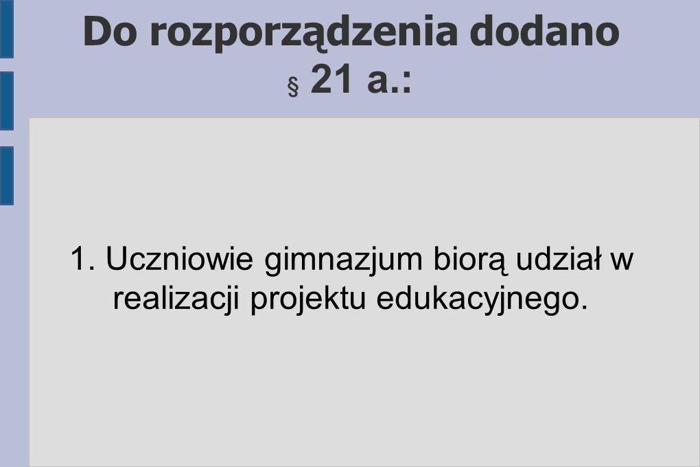 Do rozporządzenia dodano § 21 a.: 1. Uczniowie gimnazjum biorą udział w realizacji projektu edukacyjnego.