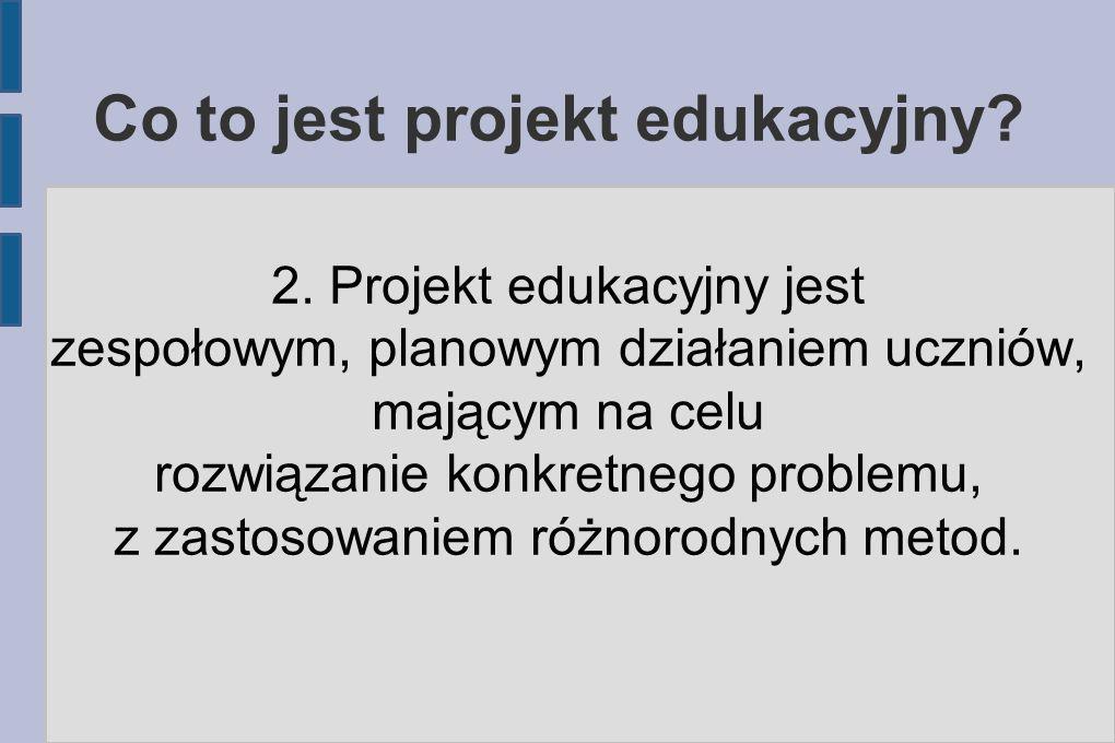 Co to jest projekt edukacyjny? 2. Projekt edukacyjny jest zespołowym, planowym działaniem uczniów, mającym na celu rozwiązanie konkretnego problemu, z
