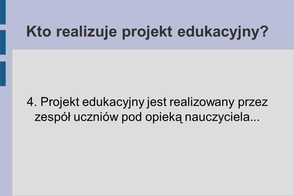 Kto realizuje projekt edukacyjny? 4. Projekt edukacyjny jest realizowany przez zespół uczniów pod opieką nauczyciela...