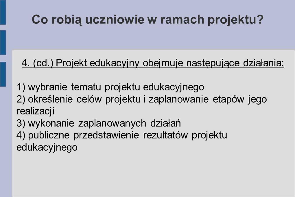 Co robią uczniowie w ramach projektu? 4. (cd.) Projekt edukacyjny obejmuje następujące działania: 1) wybranie tematu projektu edukacyjnego 2) określen