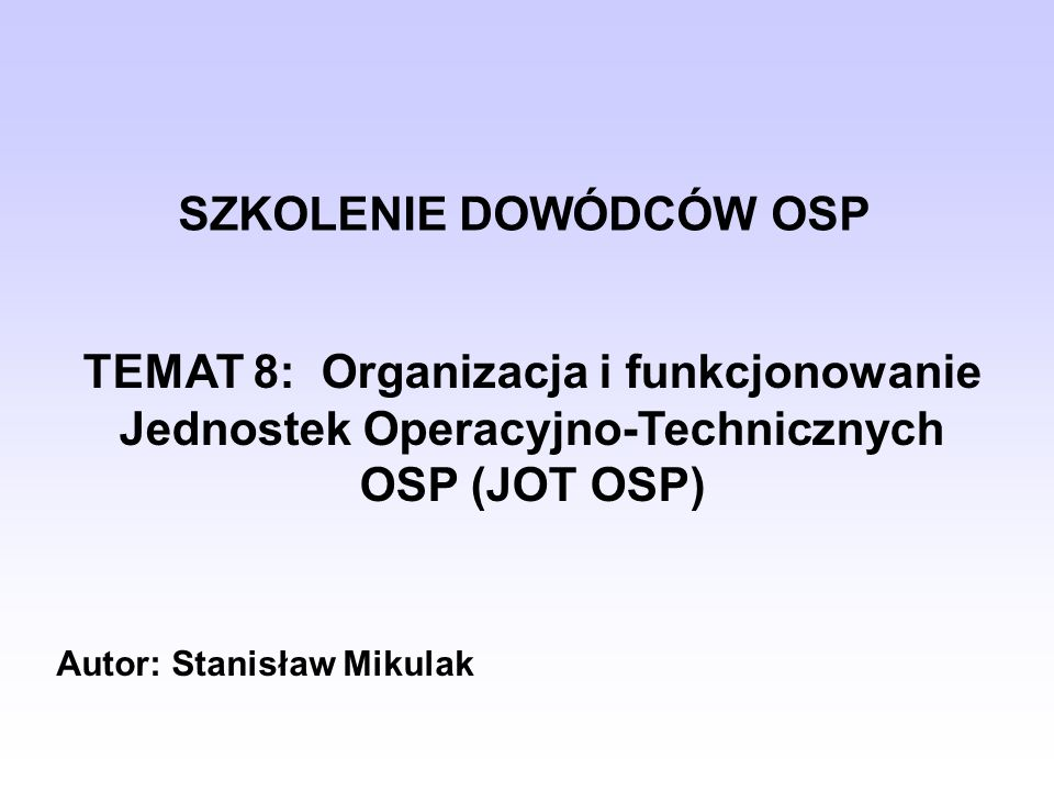 SZKOLENIE DOWÓDCÓW OSP TEMAT 8: Organizacja i funkcjonowanie Jednostek Operacyjno-Technicznych OSP (JOT OSP) Autor: Stanisław Mikulak