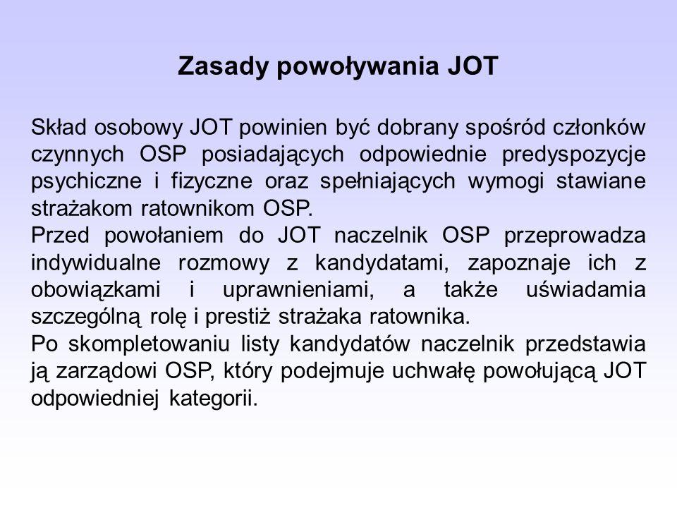 Zasady powoływania JOT Skład osobowy JOT powinien być dobrany spośród członków czynnych OSP posiadających odpowiednie predyspozycje psychiczne i fizyczne oraz spełniających wymogi stawiane strażakom ratownikom OSP.