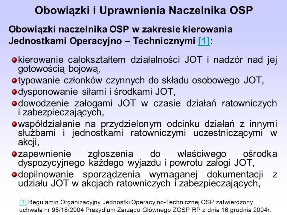 Obowiązki i Uprawnienia Naczelnika OSP kierowanie całokształtem działalności JOT i nadzór nad jej gotowością bojową, typowanie członków czynnych do składu osobowego JOT, dysponowanie siłami i środkami JOT, dowodzenie załogami JOT w czasie działań ratowniczych i zabezpieczających, współdziałanie na przydzielonym odcinku działań z innymi służbami i jednostkami ratowniczymi uczestniczącymi w akcji, zapewnienie zgłoszenia do właściwego ośrodka dyspozycyjnego każdego wyjazdu i powrotu załogi JOT, dopilnowanie sporządzenia wymaganej dokumentacji z udziału JOT w akcjach ratowniczych i zabezpieczających, Obowiązki naczelnika OSP w zakresie kierowania Jednostkami Operacyjno – Technicznymi [1]:[1] [1] Regulamin Organizacyjny Jednostki Operacyjno-Technicznej OSP zatwierdzony [1] uchwałą nr 95/18/2004 Prezydium Zarządu Głównego ZOSP RP z dnia 16 grudnia 2004r.