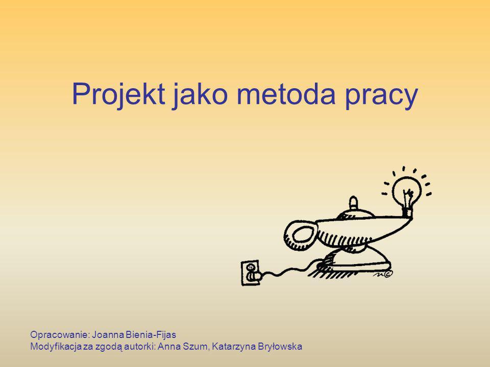 Projekt jako metoda pracy Opracowanie: Joanna Bienia-Fijas Modyfikacja za zgodą autorki: Anna Szum, Katarzyna Bryłowska