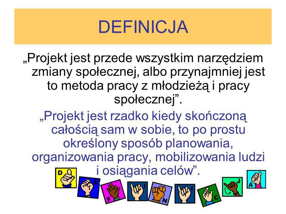 DEFINICJA Projekt jest przede wszystkim narzędziem zmiany społecznej, albo przynajmniej jest to metoda pracy z młodzieżą i pracy społecznej. Projekt j
