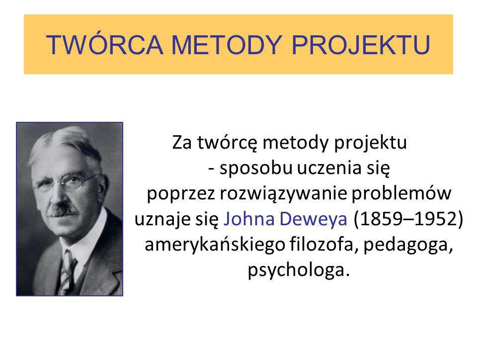 TWÓRCA METODY PROJEKTU Za twórcę metody projektu - sposobu uczenia się poprzez rozwiązywanie problemów uznaje się Johna Deweya (1859–1952) amerykański