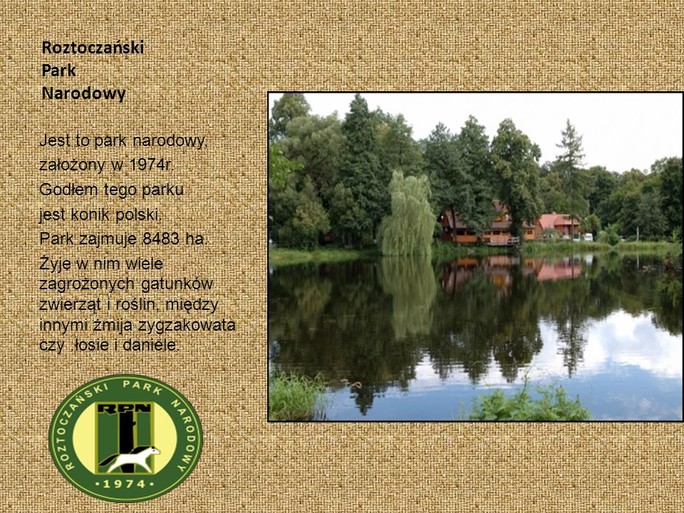 Roztoczański Park Narodowy Jest to park narodowy, założony w 1974r. Godłem tego parku jest konik polski. Park zajmuje 8483 ha. Żyje w nim wiele zagroż