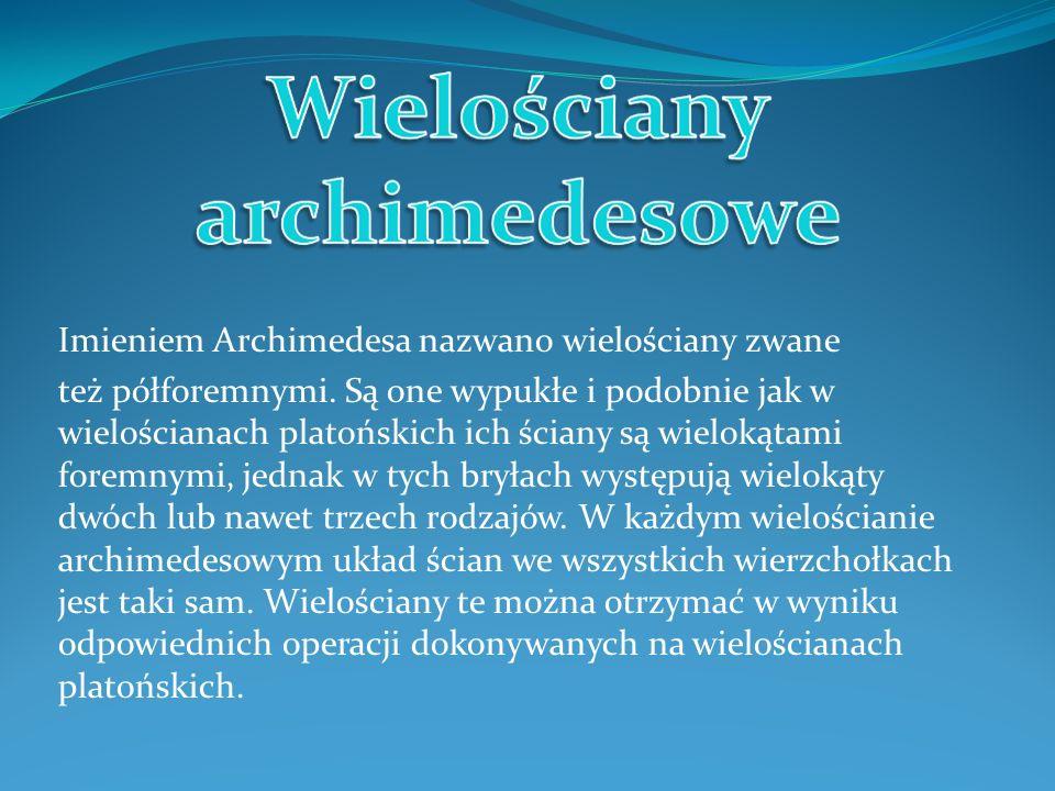 Imieniem Archimedesa nazwano wielościany zwane też półforemnymi. Są one wypukłe i podobnie jak w wielościanach platońskich ich ściany są wielokątami f