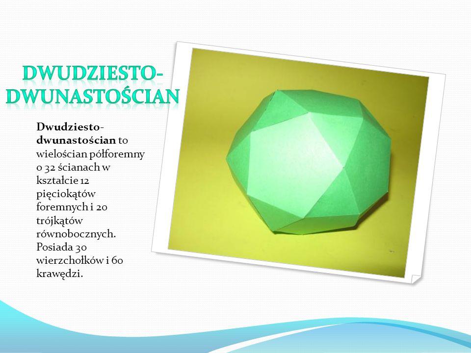 Dwudziesto- dwunastościan to wielościan półforemny o 32 ścianach w kształcie 12 pięciokątów foremnych i 20 trójkątów równobocznych. Posiada 30 wierzch