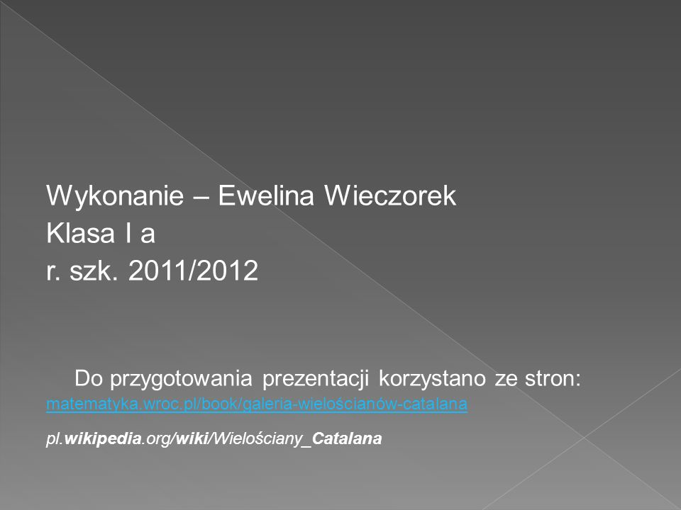 Wykonanie – Ewelina Wieczorek Klasa I a r. szk. 2011/2012 Do przygotowania prezentacji korzystano ze stron: matematyka.wroc.pl/book/galeria-wielościan