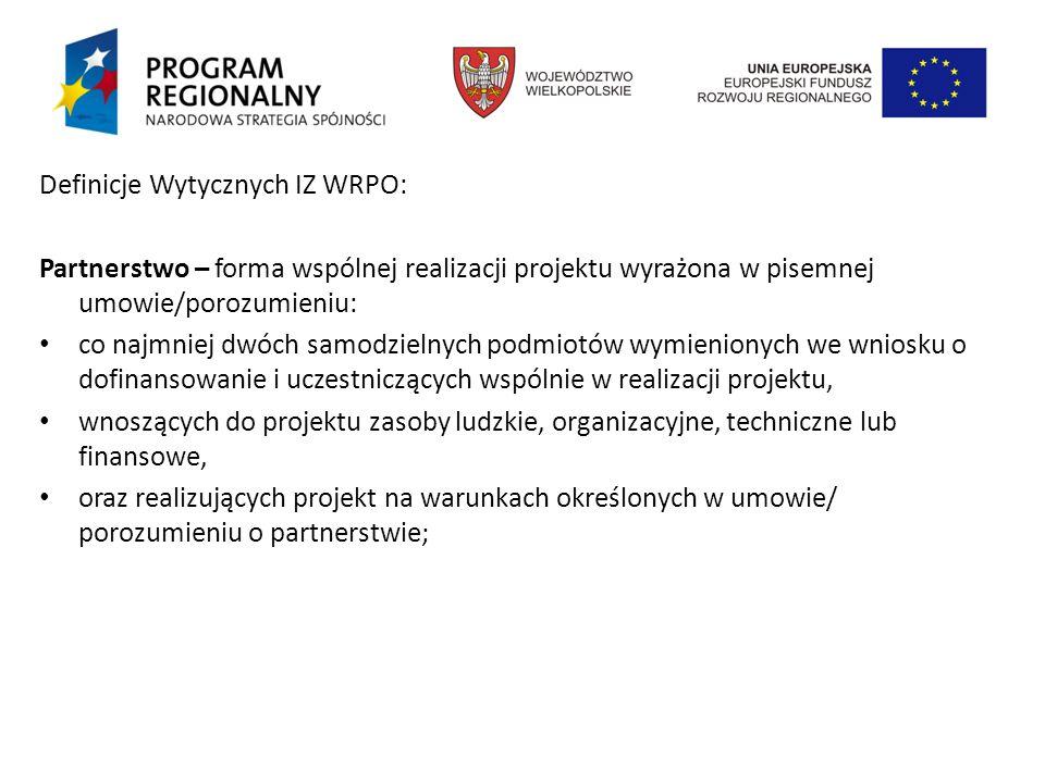 Definicje Wytycznych IZ WRPO: Partnerstwo – forma wspólnej realizacji projektu wyrażona w pisemnej umowie/porozumieniu: co najmniej dwóch samodzielnych podmiotów wymienionych we wniosku o dofinansowanie i uczestniczących wspólnie w realizacji projektu, wnoszących do projektu zasoby ludzkie, organizacyjne, techniczne lub finansowe, oraz realizujących projekt na warunkach określonych w umowie/ porozumieniu o partnerstwie;