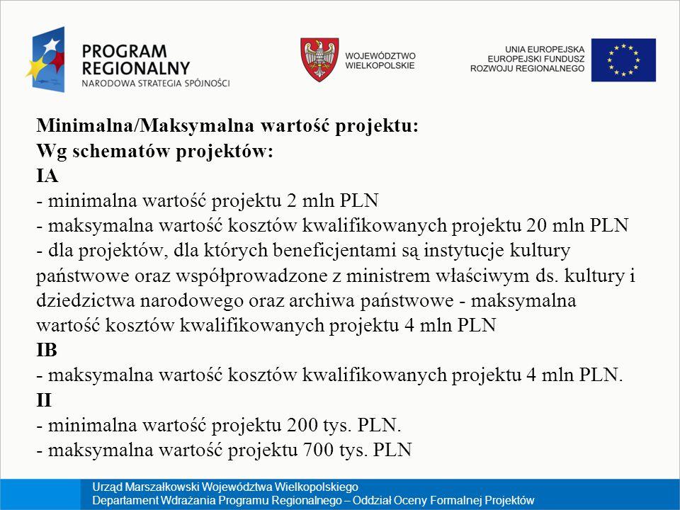 Urząd Marszałkowski Województwa Wielkopolskiego Departament Wdrażania Programu Regionalnego – Oddział Oceny Formalnej Projektów Minimalna/Maksymalna wartość projektu: Wg schematów projektów: IA - minimalna wartość projektu 2 mln PLN - maksymalna wartość kosztów kwalifikowanych projektu 20 mln PLN - dla projektów, dla których beneficjentami są instytucje kultury państwowe oraz współprowadzone z ministrem właściwym ds.