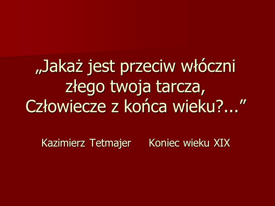 Jakaż jest przeciw włóczni złego twoja tarcza, Człowiecze z końca wieku?... Kazimierz Tetmajer Koniec wieku XIX