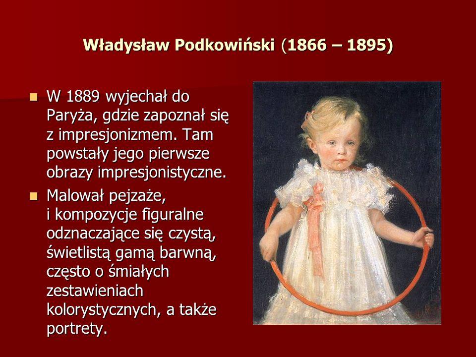 Władysław Podkowiński (1866 – 1895) W 1889 wyjechał do Paryża, gdzie zapoznał się z impresjonizmem. Tam powstały jego pierwsze obrazy impresjonistyczn