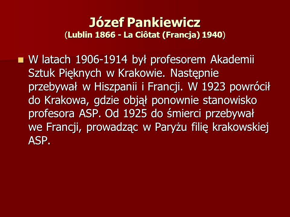 Józef Pankiewicz (Lublin 1866 - La Ciôtat (Francja) 1940) W latach 1906-1914 był profesorem Akademii Sztuk Pięknych w Krakowie. Następnie przebywał w