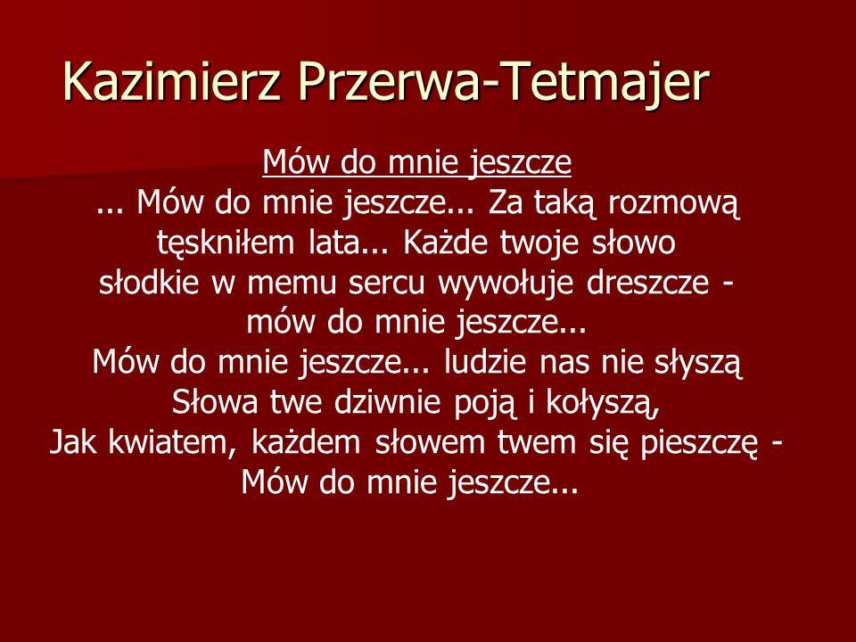 Kazimierz Przerwa-Tetmajer Mów do mnie jeszcze... Mów do mnie jeszcze... Za taką rozmową tęskniłem lata... Każde twoje słowo słodkie w memu sercu wywo