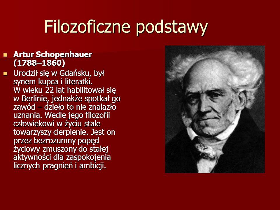 Filozoficzne podstawy Artur Schopenhauer (1788–1860) Artur Schopenhauer (1788–1860) Urodził się w Gdańsku, był synem kupca i literatki. W wieku 22 lat
