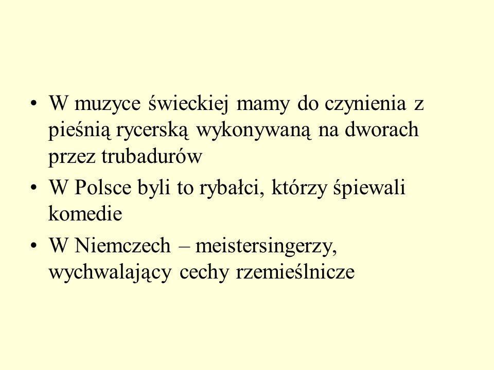W muzyce świeckiej mamy do czynienia z pieśnią rycerską wykonywaną na dworach przez trubadurów W Polsce byli to rybałci, którzy śpiewali komedie W Nie