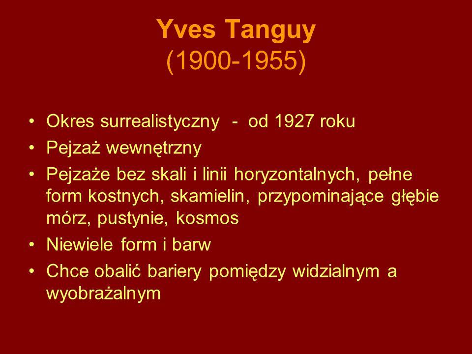 Yves Tanguy (1900-1955) Okres surrealistyczny - od 1927 roku Pejzaż wewnętrzny Pejzaże bez skali i linii horyzontalnych, pełne form kostnych, skamielin, przypominające głębie mórz, pustynie, kosmos Niewiele form i barw Chce obalić bariery pomiędzy widzialnym a wyobrażalnym
