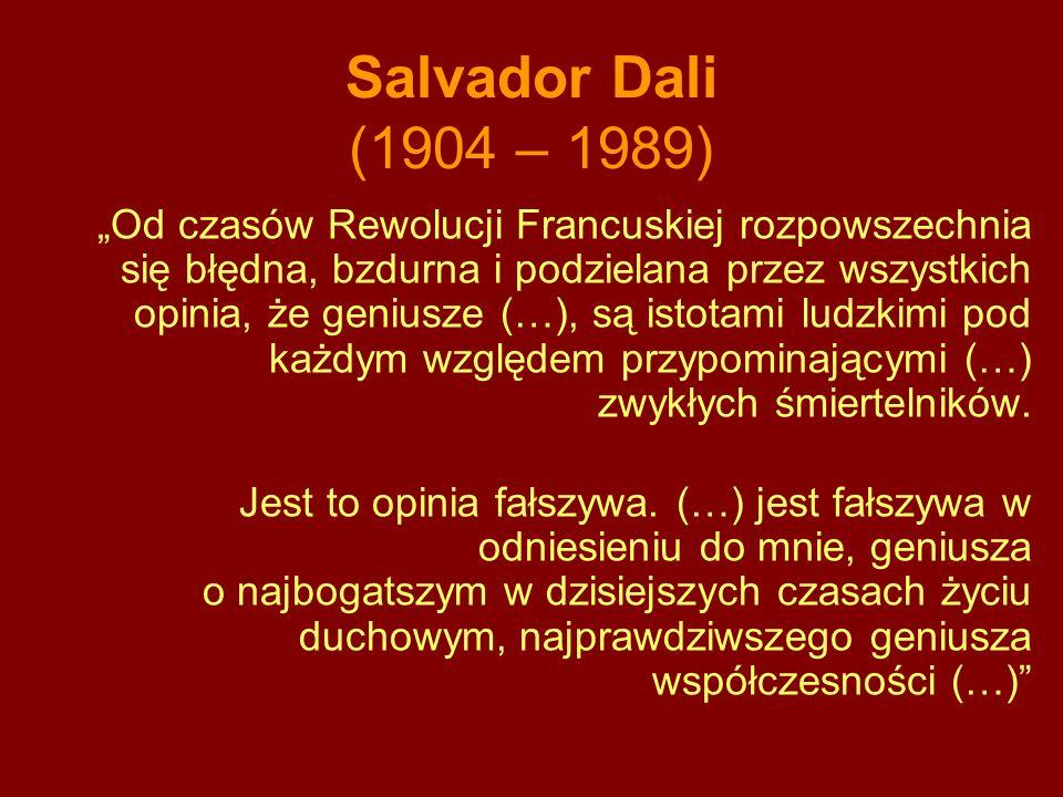 Salvador Dali (1904 – 1989) Od czasów Rewolucji Francuskiej rozpowszechnia się błędna, bzdurna i podzielana przez wszystkich opinia, że geniusze (…), są istotami ludzkimi pod każdym względem przypominającymi (…) zwykłych śmiertelników.