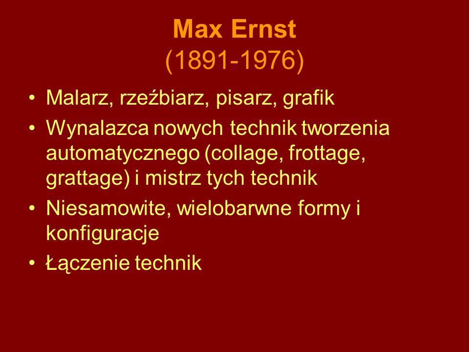 Max Ernst (1891-1976) Malarz, rzeźbiarz, pisarz, grafik Wynalazca nowych technik tworzenia automatycznego (collage, frottage, grattage) i mistrz tych technik Niesamowite, wielobarwne formy i konfiguracje Łączenie technik